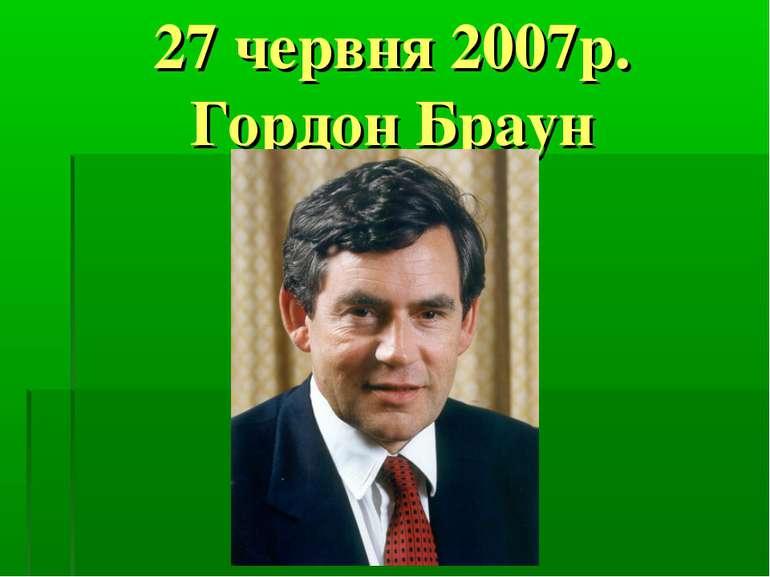 27 червня 2007р. Гордон Браун