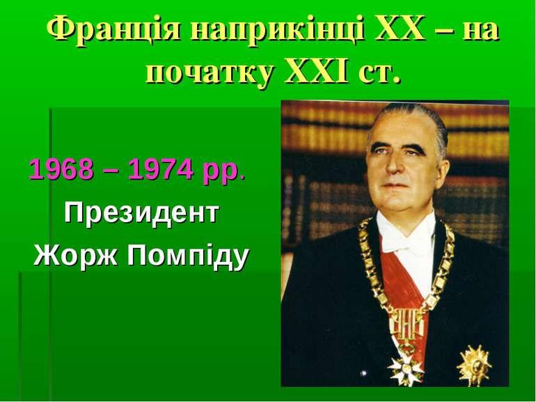 Франція наприкінці ХХ – на початку ХХІ ст. 1968 – 1974 рр. Президент Жорж Пом...