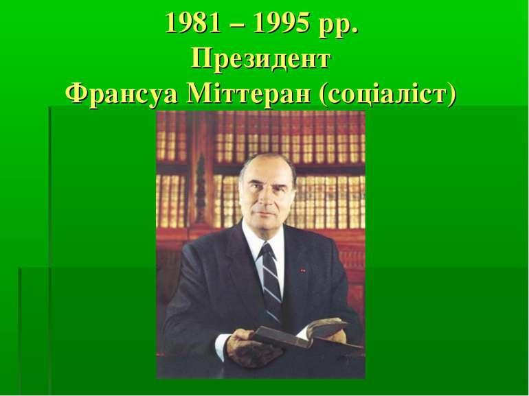 1981 – 1995 рр. Президент Франсуа Міттеран (соціаліст)