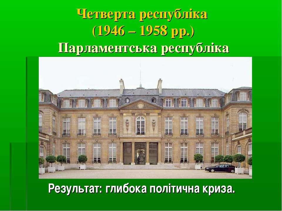 Четверта республіка (1946 – 1958 рр.) Парламентська республіка Результат: гли...