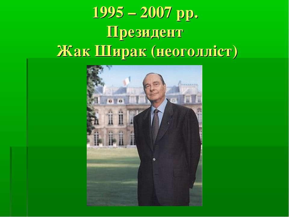 1995 – 2007 рр. Президент Жак Ширак (неоголліст)