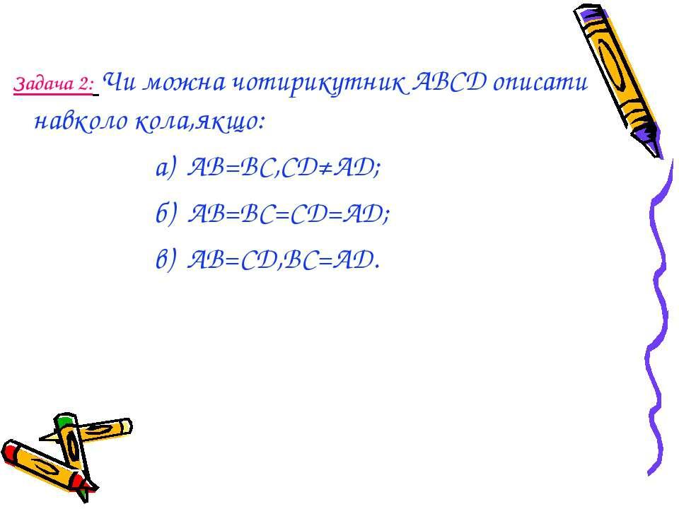 Задача 2: Чи можна чотирикутник АВСD описати навколо кола,якщо: а) AB=BC,CD≠A...