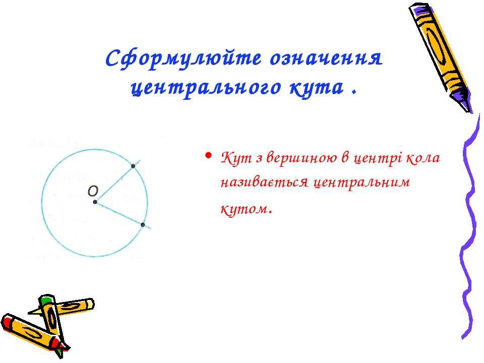 Сформулюйте означення центрального кута . Кут з вершиною в центрі кола назива...