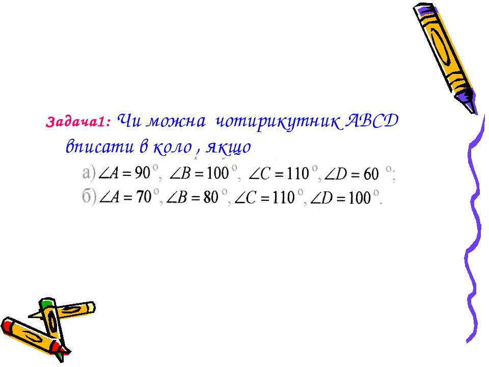 Задача1: Чи можна чотирикутник ABCD вписати в коло , якщо