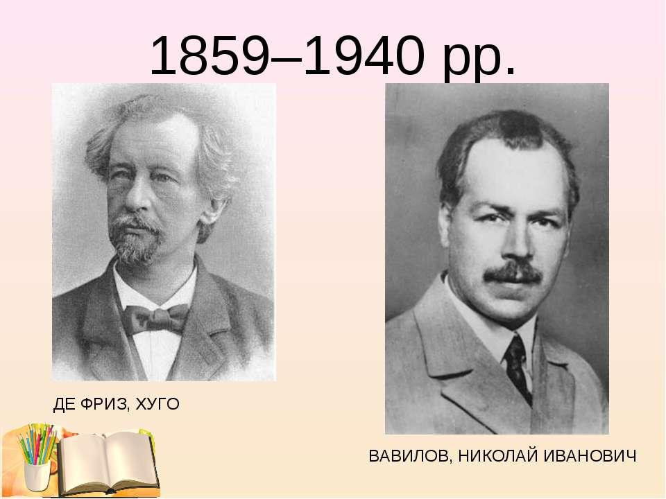 1859–1940 рр. ДЕ ФРИЗ, ХУГО ВАВИЛОВ, НИКОЛАЙ ИВАНОВИЧ