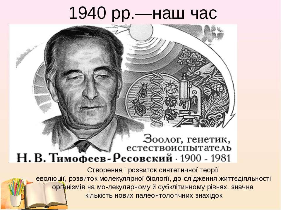 1940 рр.—наш час Створення і розвиток синтетичної теорії еволюції, розвиток м...
