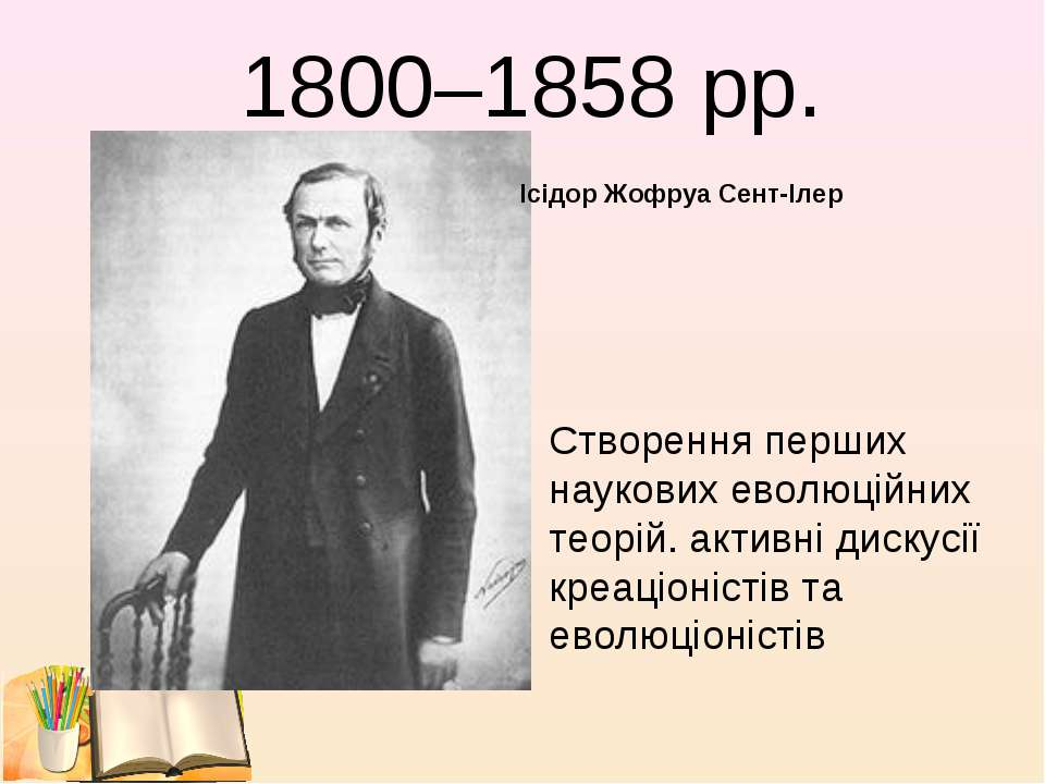 1800–1858 рр. Ісідор Жофруа Сент-Ілер Створення перших наукових еволюційних т...