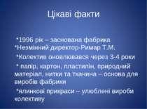 Цікаві факти *1996 рік – заснована фабрика *Незмінний директор-Римар Т.М. *Ко...