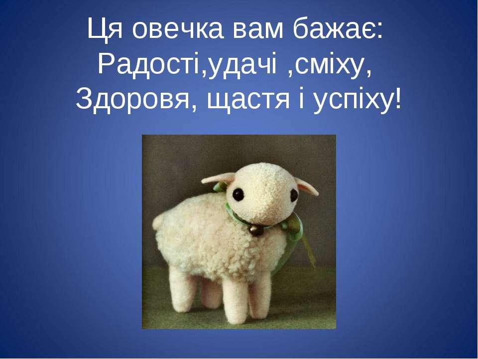 Ця овечка вам бажає: Радості,удачі ,сміху, Здоровя, щастя і успіху!
