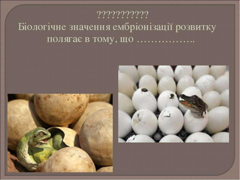 ??????????? Біологічне значення ембріонізації розвитку полягає в тому, що ………...