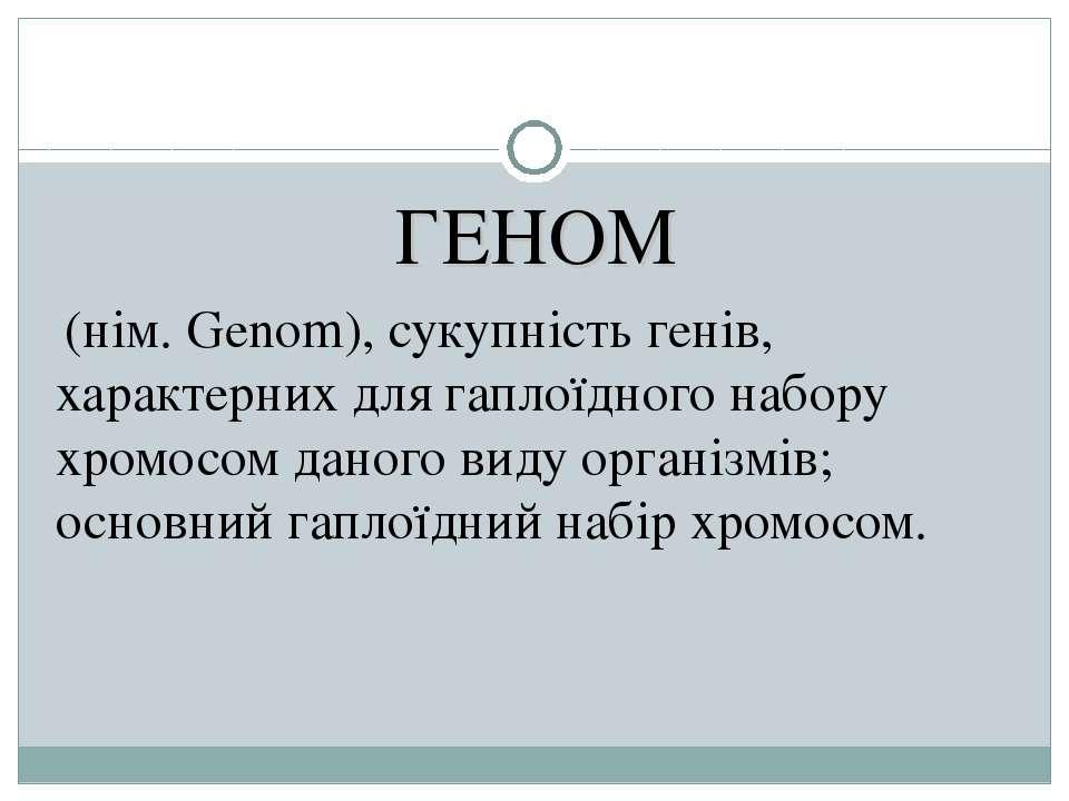 ГЕНОМ (нім. Genom), сукупність генів, характерних для гаплоїдного набору хром...