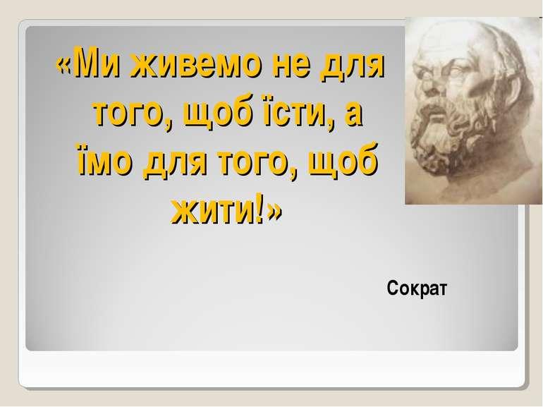 «Ми живемо не для того, щоб їсти, а їмо для того, щоб жити!» Сократ