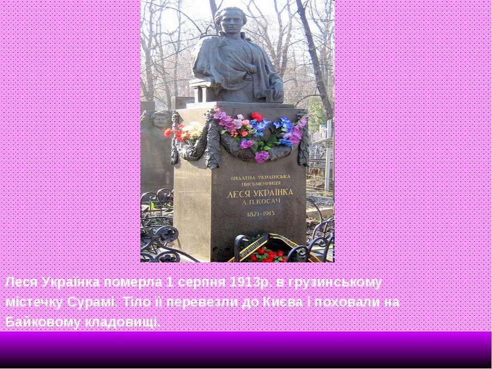 Леся Українка померла 1 серпня 1913р. в грузинському містечку Сурамі. Тіло її...