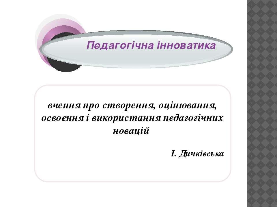 вчення про створення, оцінювання, освоєння і використання педагогічних новаці...