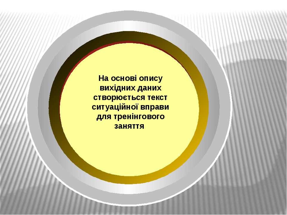 На основі опису вихідних даних створюється текст ситуаційної вправи для трені...
