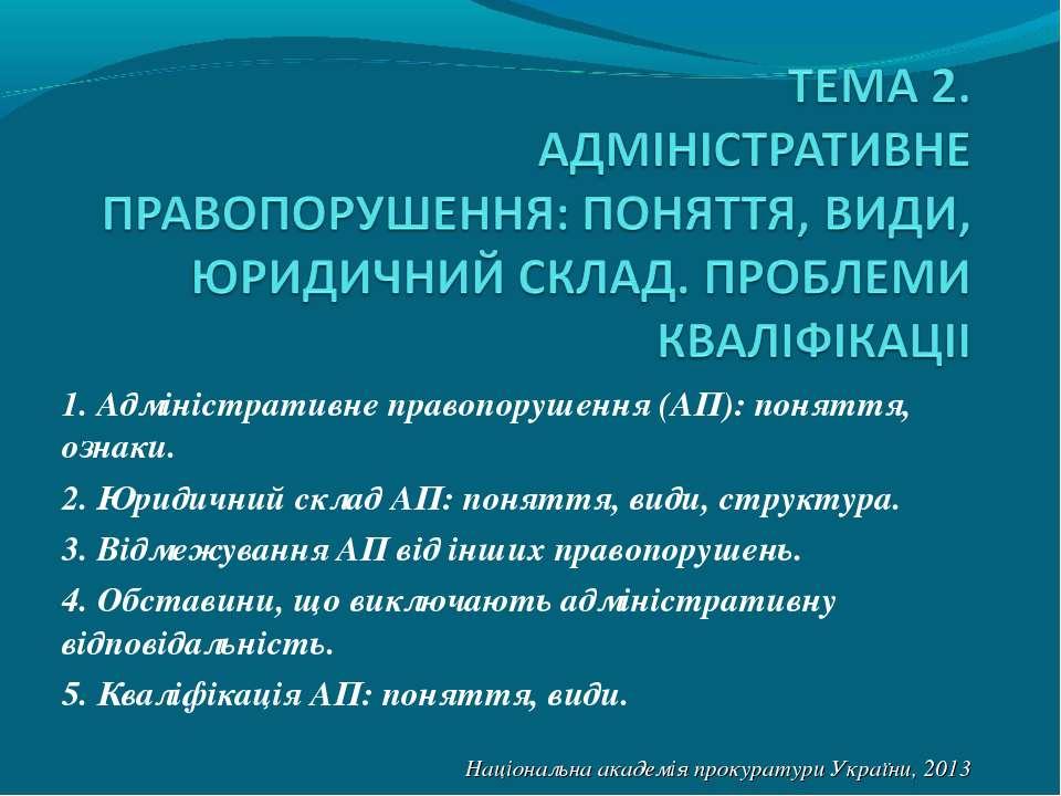 1. Адміністративне правопорушення (АП): поняття, ознаки. 2. Юридичний склад А...