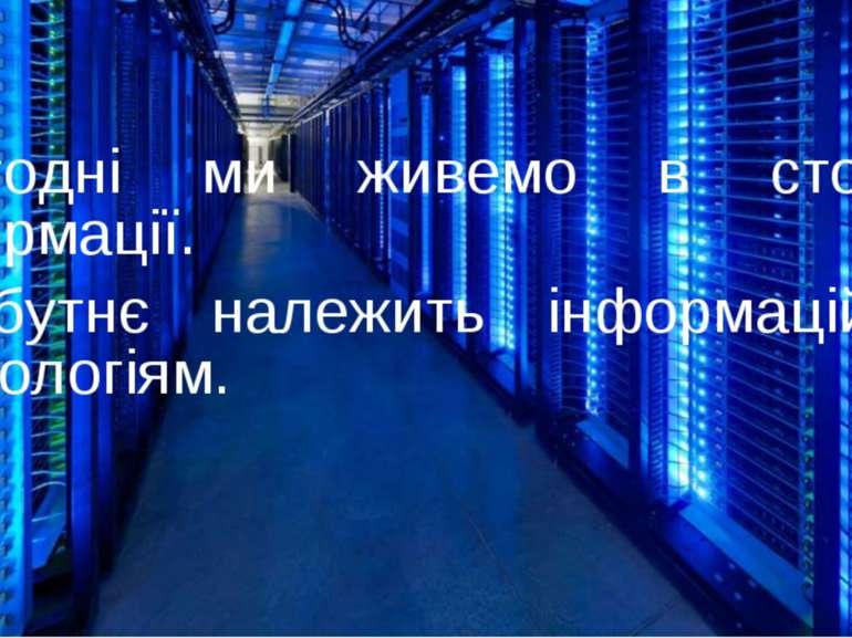 Сьогодні ми живемо в столітті інформації. Майбутнє належить інформаційним тех...