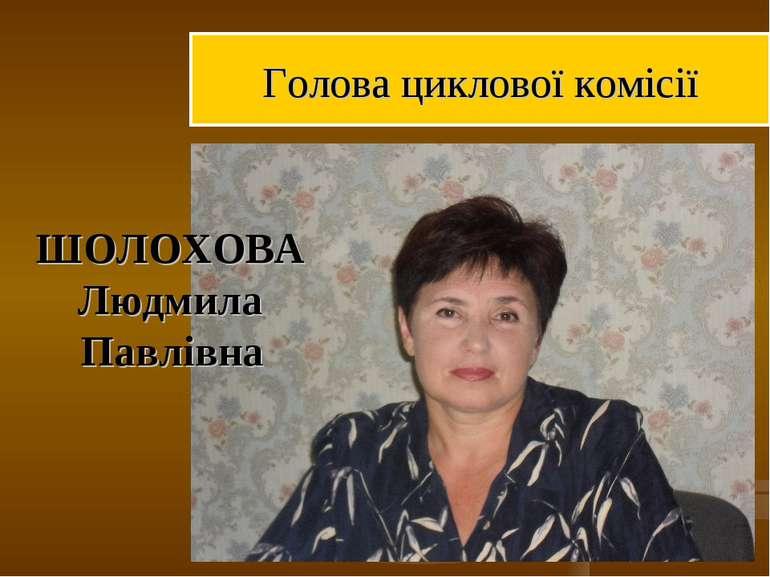 ШОЛОХОВА Людмила Павлівна Голова циклової комісії