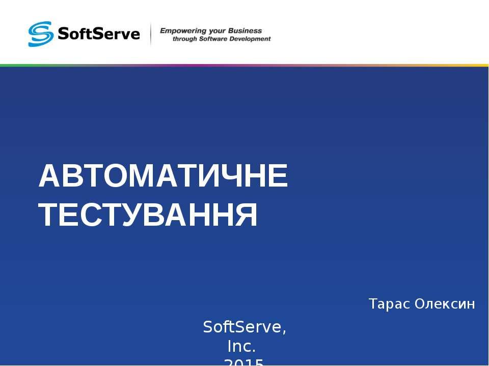 АВТОМАТИЧНЕ ТЕСТУВАННЯ Тарас Олексин SoftServe, Inc. 2015