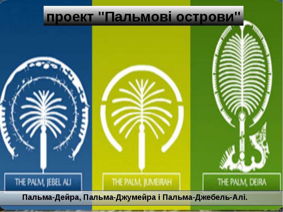 """Пальма-Дейра, Пальма-Джумейра і Пальма-Джебель-Алі. проект """"Пальмові острови"""""""