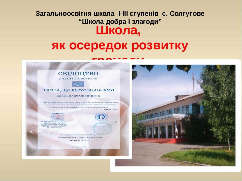 Школа, як осередок розвитку громади. Загальноосвітня школа І-ІІІ ступенів с. ...