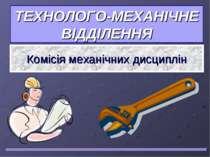 ТЕХНОЛОГО-МЕХАНІЧНЕ ВІДДІЛЕННЯ Комісія механічних дисциплін