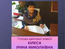 Голова циклової комісії КІЛЕСА ІРИНА МИКОЛАЇВНА