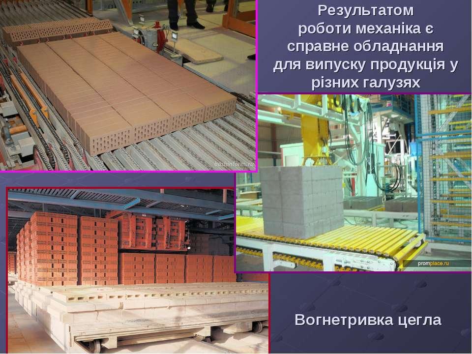 Результатом роботи механіка є справне обладнання для випуску продукція у різн...