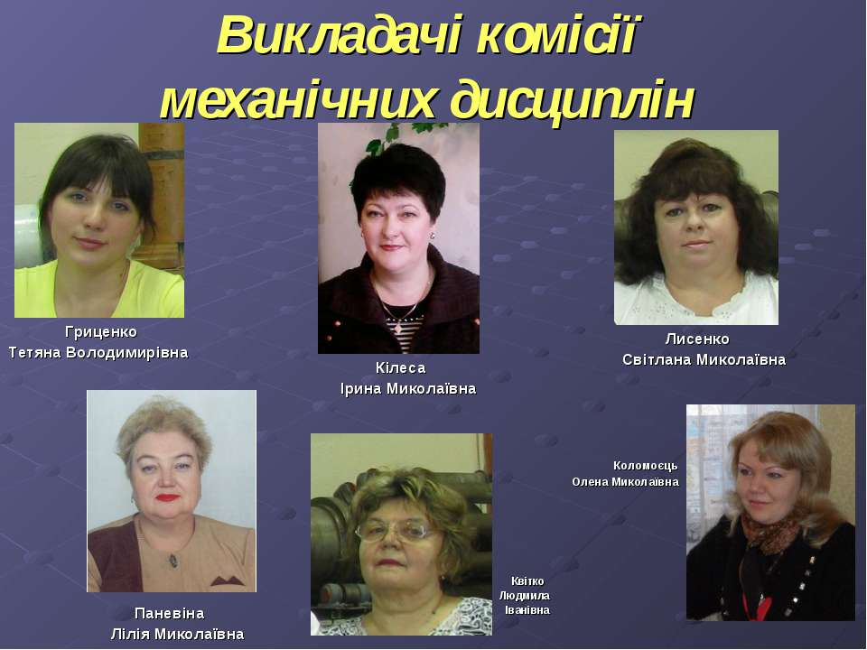 Викладачі комісії механічних дисциплін Гриценко Тетяна Володимирівна Кілеса І...