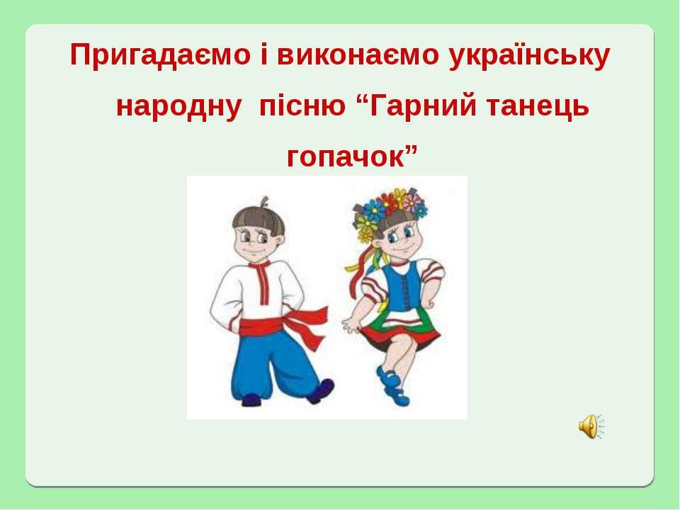 """Пригадаємо і виконаємо українську народну пісню """"Гарний танець гопачок"""""""