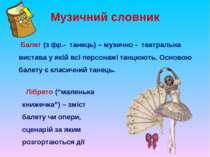 Музичний словник Балет (з фр.- танець) – музично - театральна вистава у якій ...