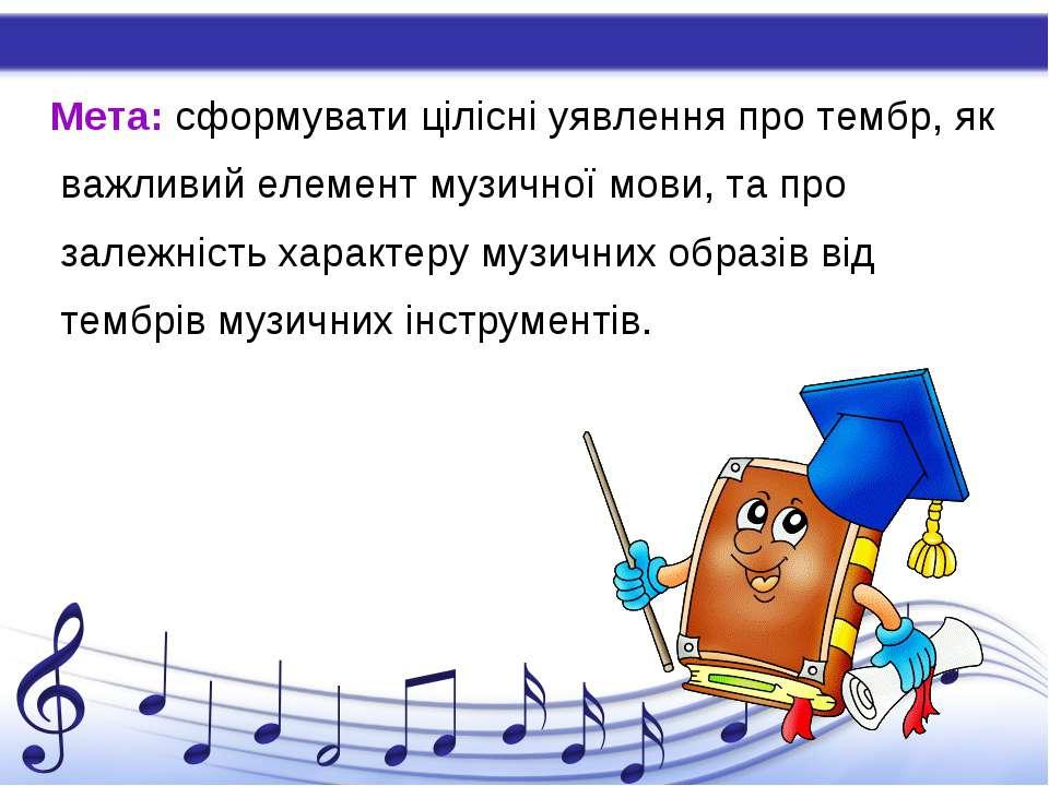 Мета: сформувати цілісні уявлення про тембр, як важливий елемент музичної мов...
