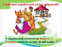 Герої якої української казки зображені? А український композитор Кирило Стеце...