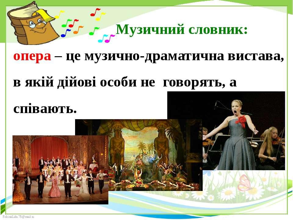Музичний словник: опера – це музично-драматична вистава, в якій дійові особи ...