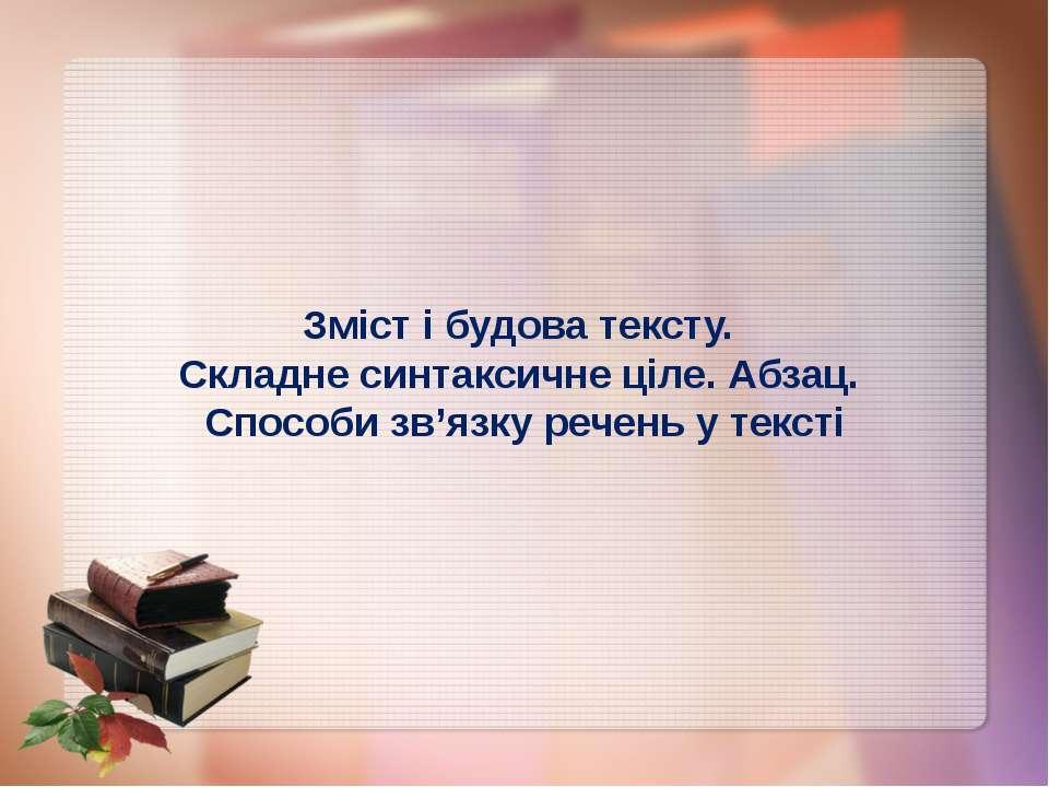 Зміст і будова тексту. Складне синтаксичне ціле. Абзац. Способи зв'язку речен...