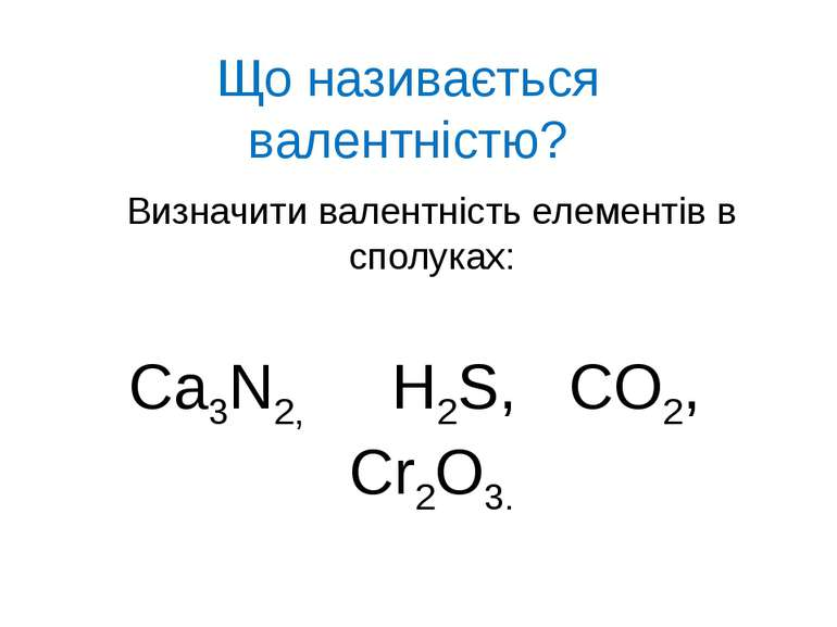 Що називається валентністю? Визначити валентність елементів в сполуках: Ca3N2...