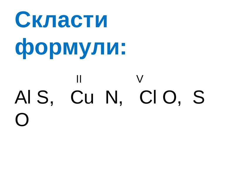 Скласти формули: II V Al S, Cu N, Cl O, S O