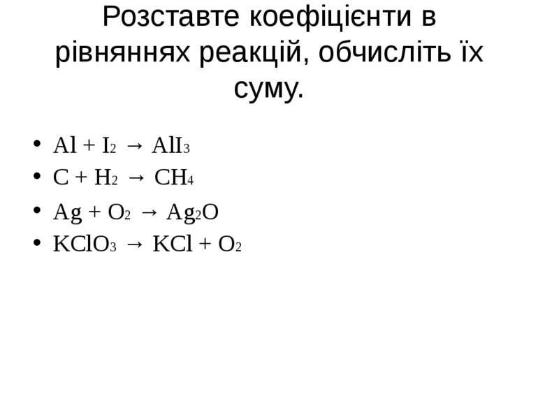 Розставте коефіцієнти в рівняннях реакцій, обчисліть їх суму. Al + I2 → AlI3 ...