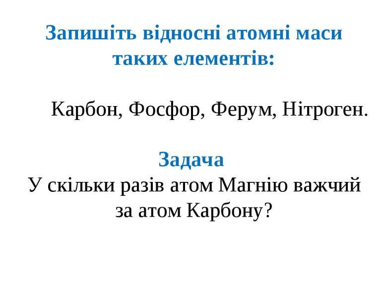 Запишіть відносні атомні маси таких елементів: Карбон, Фосфор, Ферум, Нітроге...
