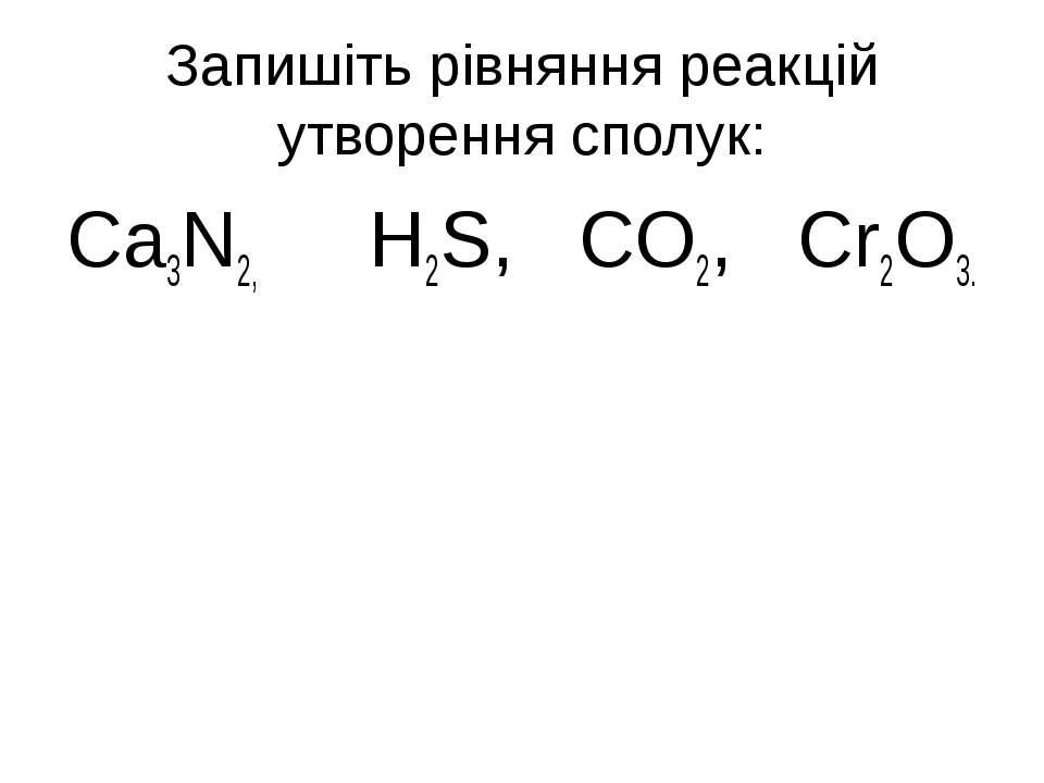 Запишіть рівняння реакцій утворення сполук: Ca3N2, H2S, CO2, Cr2O3.