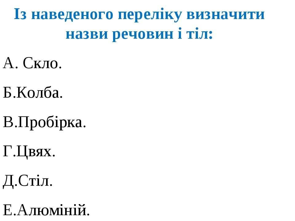 Із наведеного переліку визначити назви речовин і тіл: А. Скло. Б.Колба. В.Про...