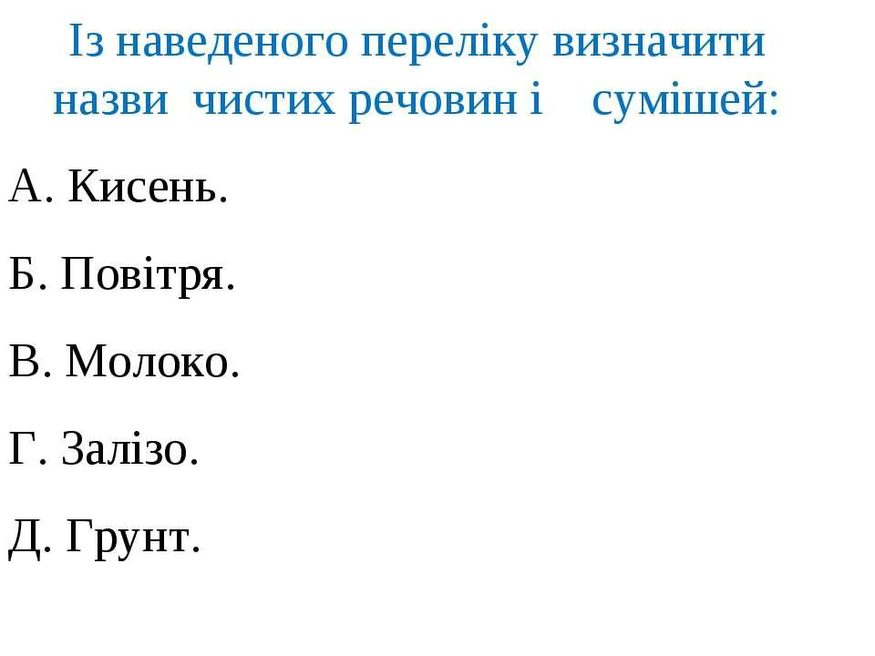 Із наведеного переліку визначити назви чистих речовин і сумішей: А. Кисень. Б...