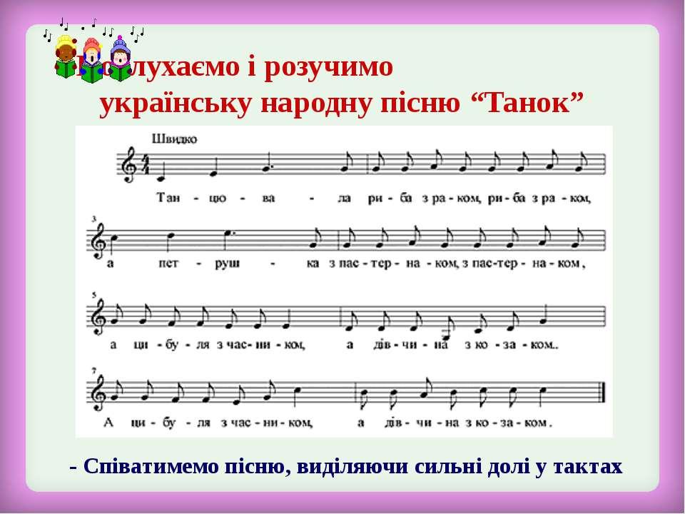 - Співатимемо пісню, виділяючи сильні долі у тактах Послухаємо і розучимо укр...