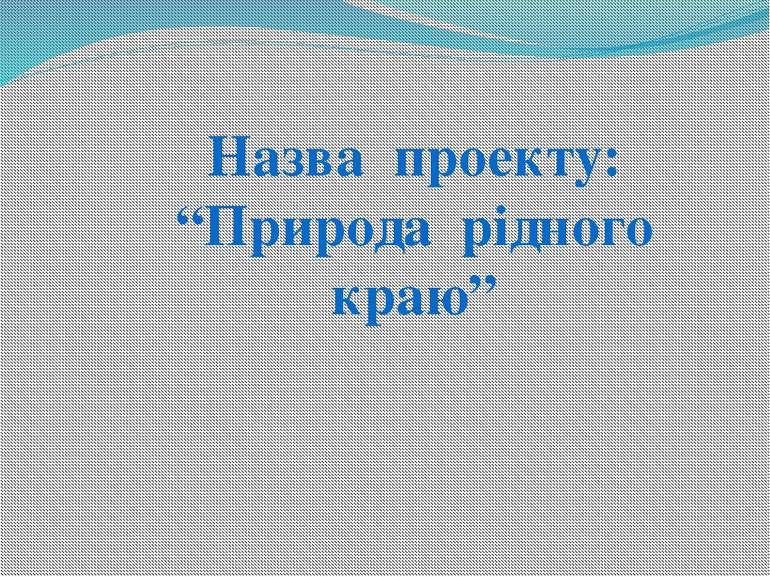 """Назва проекту: """"Природа рідного краю"""""""