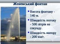 Женевський фонтан Висота фонтану - 140 м. Швидкість потоку - 500 літрів на се...