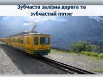 Зубчаста залізна дорога та зубчастий потяг