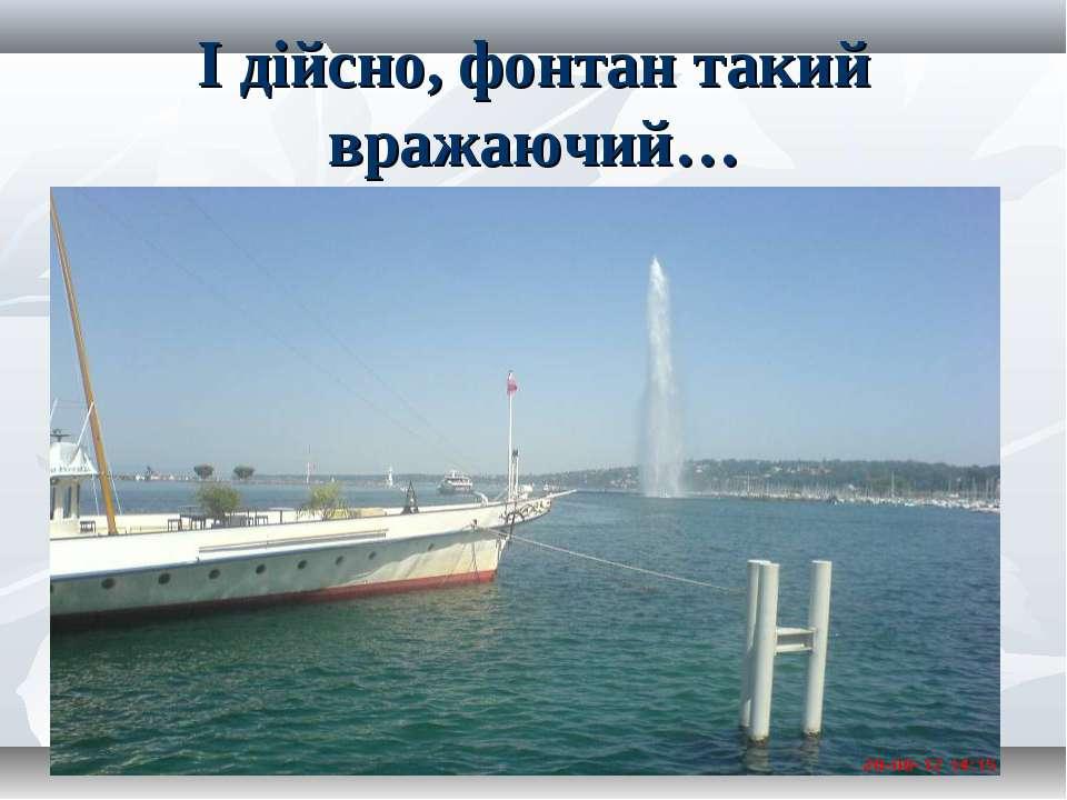 І дійсно, фонтан такий вражаючий…