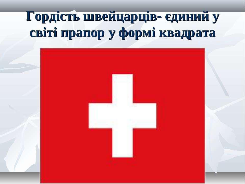 Гордість швейцарців- єдиний у світі прапор у формі квадрата