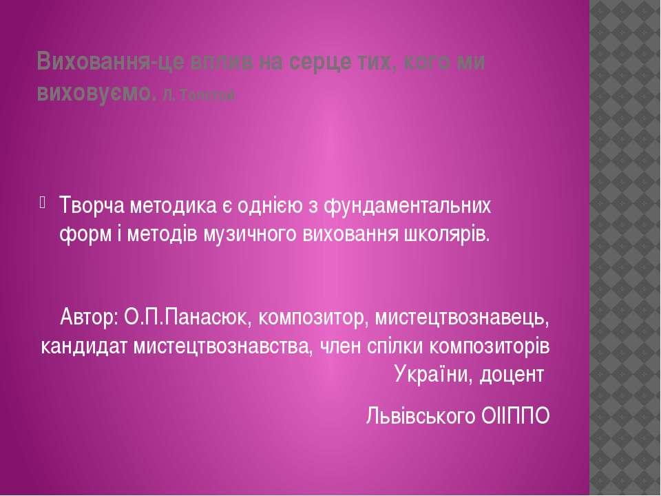 Виховання-це вплив на серце тих, кого ми виховуємо. Л. Толстой Творча методик...