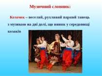 Музичний словник: Козачок – веселий, рухливий парний танець з музикою на дві ...